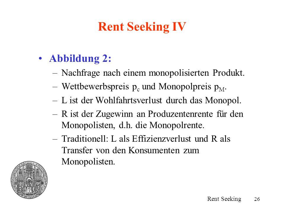 26 Rent Seeking IV Abbildung 2: –Nachfrage nach einem monopolisierten Produkt. –Wettbewerbspreis p c und Monopolpreis p M. –L ist der Wohlfahrtsverlus