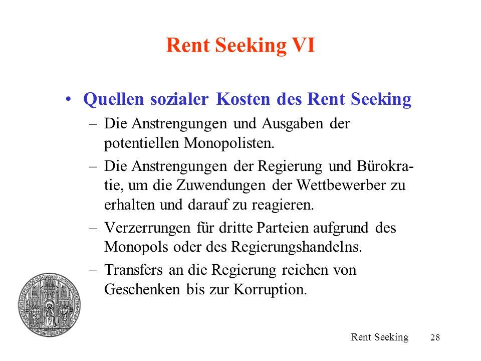 28 Rent Seeking VI Quellen sozialer Kosten des Rent Seeking –Die Anstrengungen und Ausgaben der potentiellen Monopolisten. –Die Anstrengungen der Regi