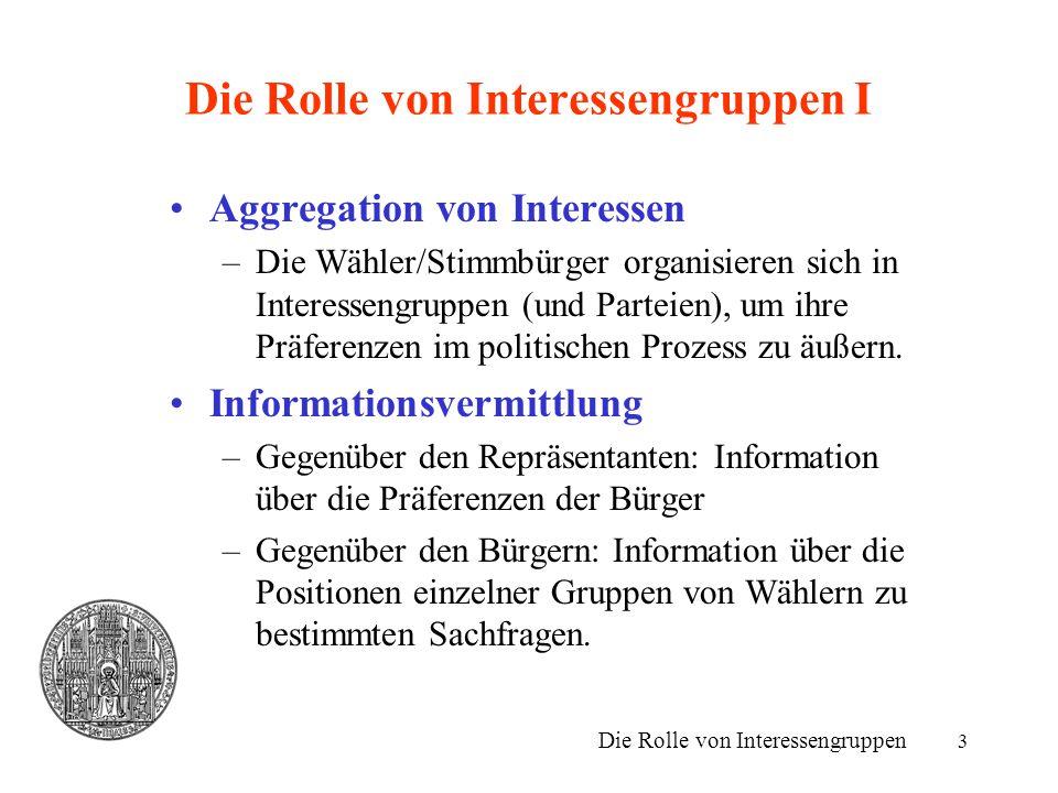 3 Die Rolle von Interessengruppen I Aggregation von Interessen –Die Wähler/Stimmbürger organisieren sich in Interessengruppen (und Parteien), um ihre
