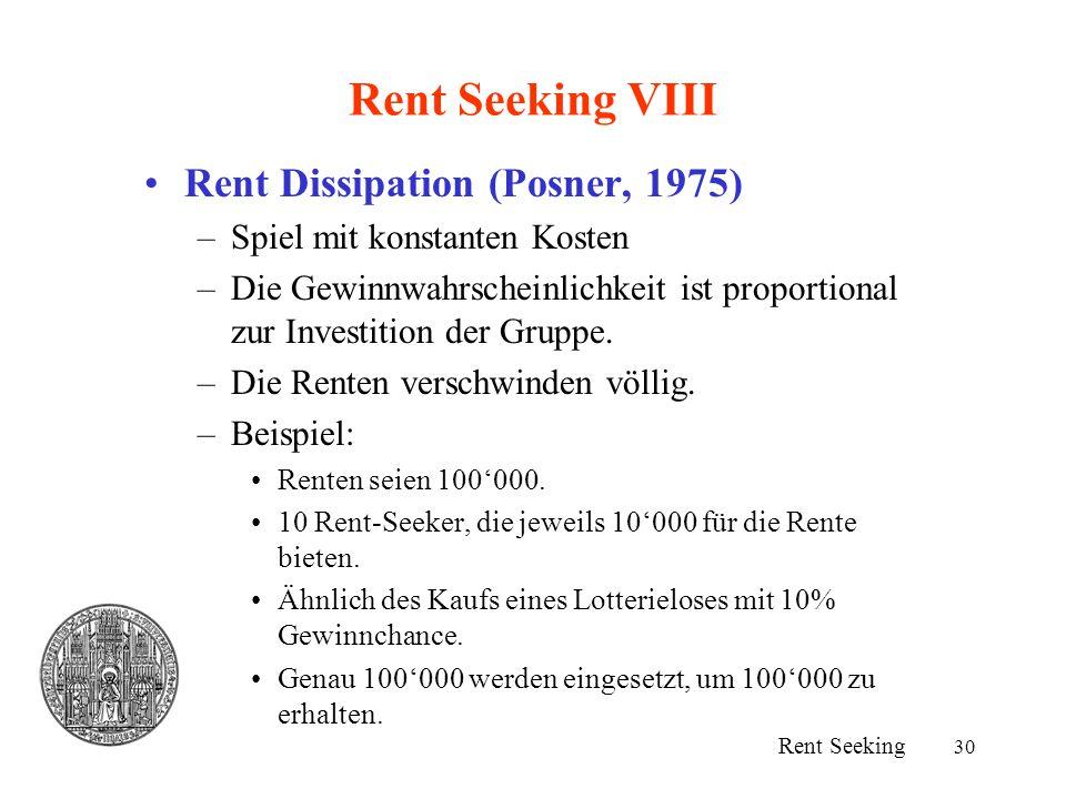 30 Rent Seeking VIII Rent Dissipation (Posner, 1975) –Spiel mit konstanten Kosten –Die Gewinnwahrscheinlichkeit ist proportional zur Investition der G