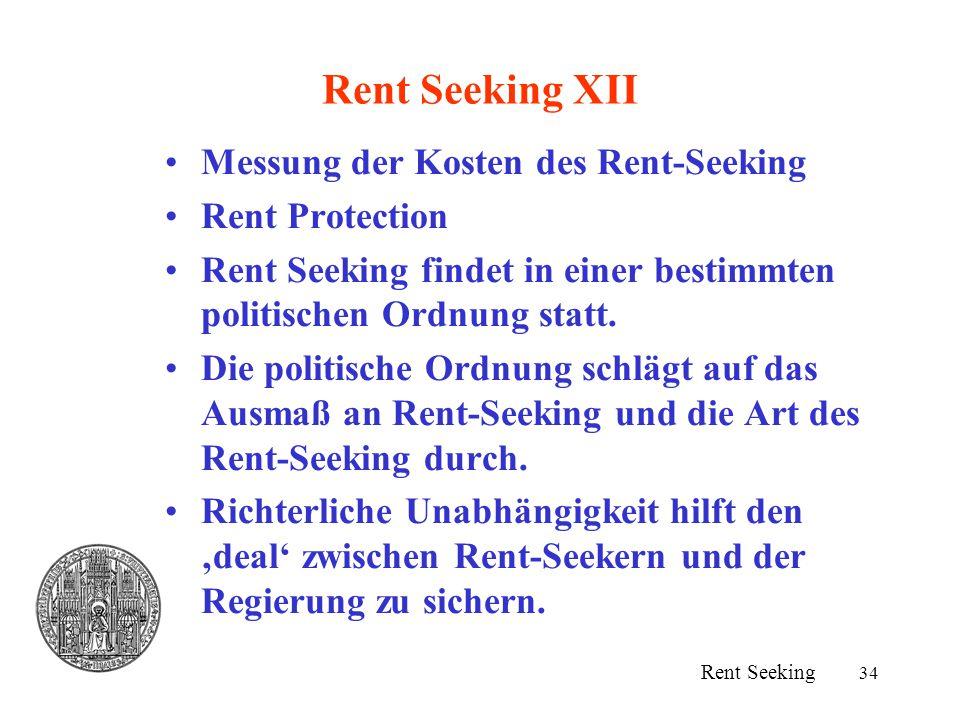 34 Rent Seeking XII Messung der Kosten des Rent-Seeking Rent Protection Rent Seeking findet in einer bestimmten politischen Ordnung statt. Die politis