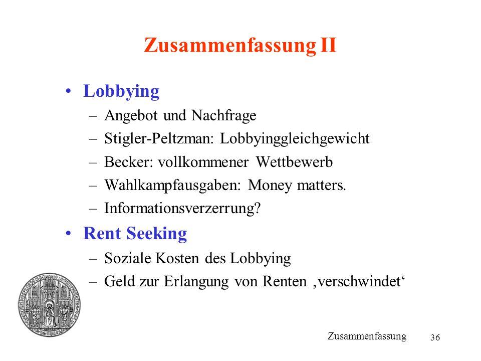 36 Zusammenfassung II Lobbying –Angebot und Nachfrage –Stigler-Peltzman: Lobbyinggleichgewicht –Becker: vollkommener Wettbewerb –Wahlkampfausgaben: Mo