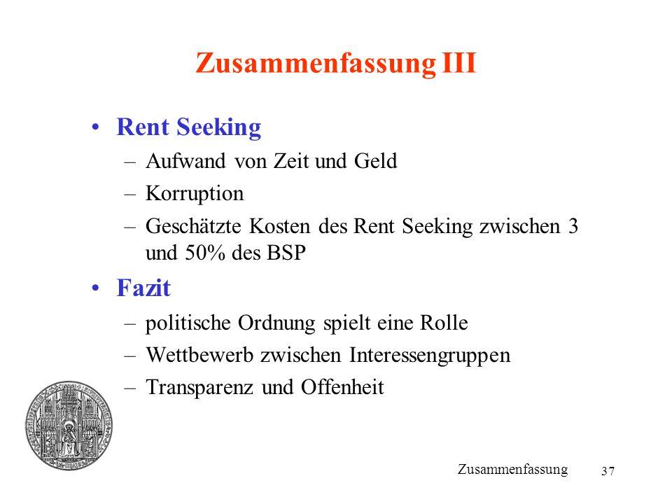 37 Zusammenfassung III Rent Seeking –Aufwand von Zeit und Geld –Korruption –Geschätzte Kosten des Rent Seeking zwischen 3 und 50% des BSP Fazit –polit