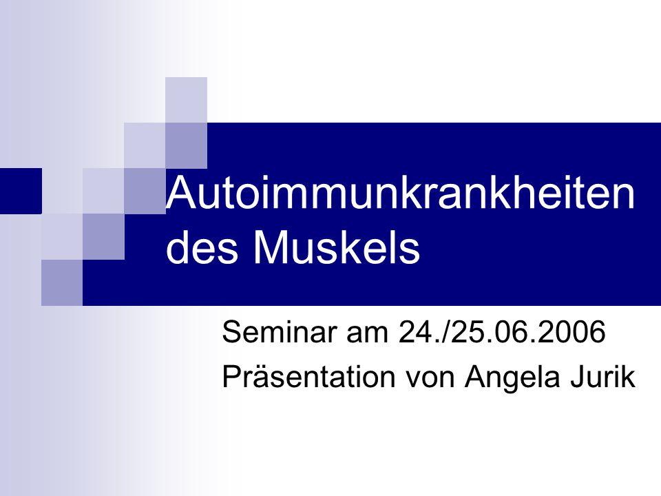 Autoimmunkrankheiten des Muskels Seminar am 24./25.06.2006 Präsentation von Angela Jurik