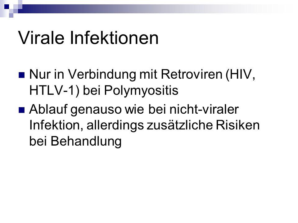 Virale Infektionen Nur in Verbindung mit Retroviren (HIV, HTLV-1) bei Polymyositis Ablauf genauso wie bei nicht-viraler Infektion, allerdings zusätzliche Risiken bei Behandlung