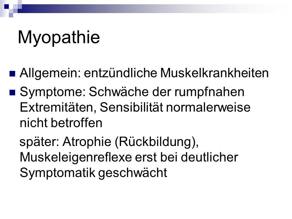 Myopathie Allgemein: entzündliche Muskelkrankheiten Symptome: Schwäche der rumpfnahen Extremitäten, Sensibilität normalerweise nicht betroffen später: Atrophie (Rückbildung), Muskeleigenreflexe erst bei deutlicher Symptomatik geschwächt