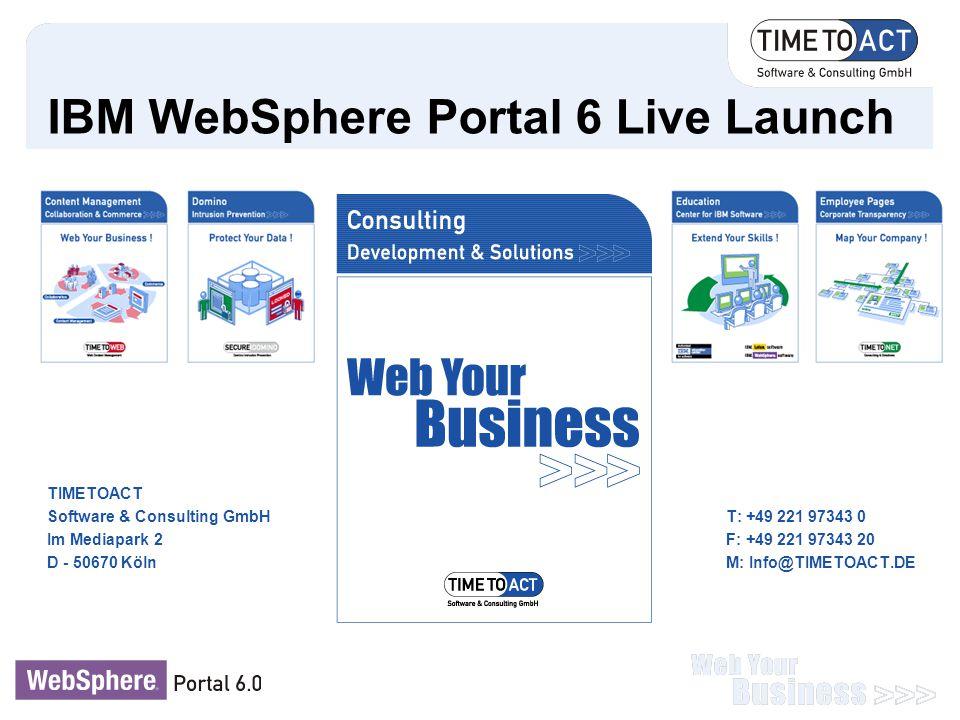 IBM WebSphere Portal 6 Live Launch TIMETOACT Software & Consulting GmbHT: +49 221 97343 0 Im Mediapark 2F: +49 221 97343 20 D - 50670 KölnM: Info@TIME
