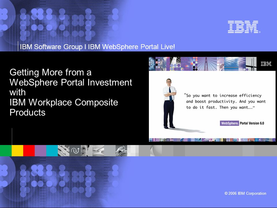 IBM Software Group l IBM WebSphere Portal Live! © 2006 IBM Corporation Getting More from a WebSphere Portal Investment with IBM Workplace Composite Pr