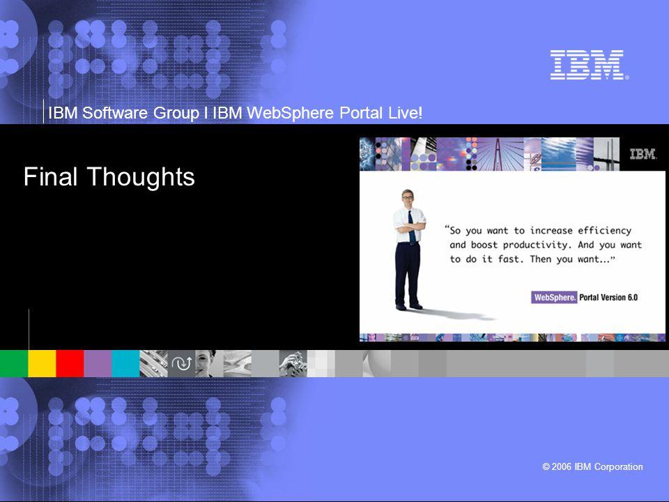 IBM Software Group l IBM WebSphere Portal Live! © 2006 IBM Corporation Final Thoughts
