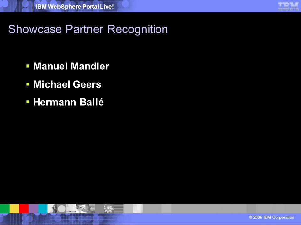 IBM WebSphere Portal Live! © 2006 IBM Corporation Showcase Partner Recognition  Manuel Mandler  Michael Geers  Hermann Ballé