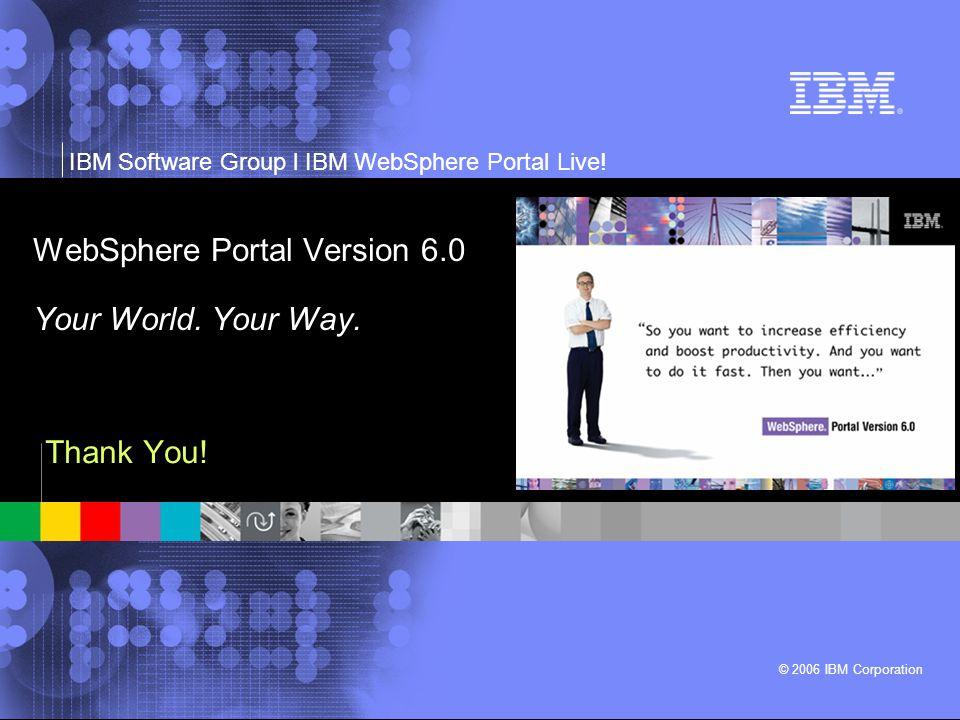 IBM Software Group l IBM WebSphere Portal Live! © 2006 IBM Corporation WebSphere Portal Version 6.0 Your World. Your Way. Thank You!