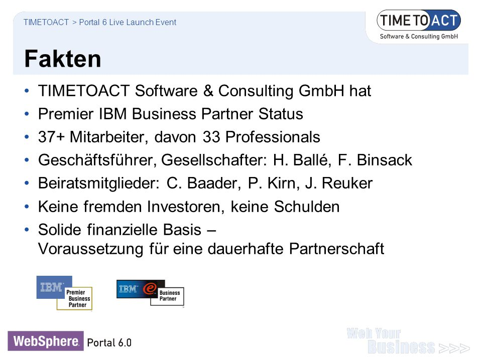 Suchprofil… auf IBM-isch TIMETOACT > Portal 6 Live Launch Event Aligning IT & business goals Deliver customization, collaboration and workflow services that can changed by authorized users Employees interact with processes, information and people through customized composite applications The business value of WebSphere PortalChallenges … Quickly deploy self-service applications to customer and channel partners Continuously improve employee productivity Increase customer satisfaction Responsiveness and agility through IT Leverage existing assets and templates to quickly deploy and change applications when business conditions change