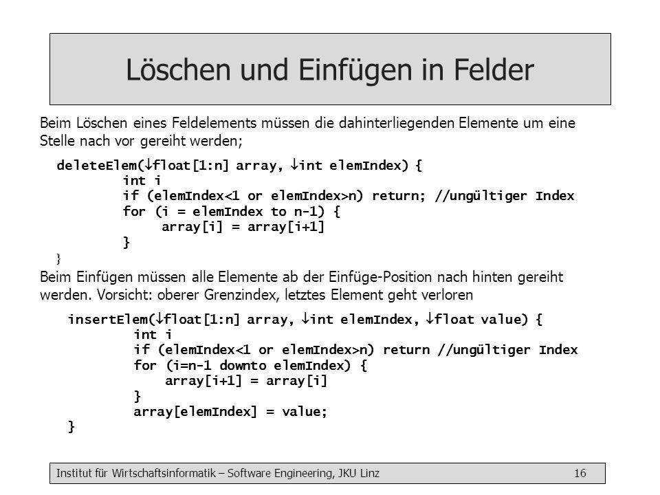 Institut für Wirtschaftsinformatik – Software Engineering, JKU Linz 16 Löschen und Einfügen in Felder deleteElem(  float[1:n] array,  int elemIndex) { int i if (elemIndex n) return; //ungültiger Index for (i = elemIndex to n-1) { array[i] = array[i+1] } Beim Löschen eines Feldelements müssen die dahinterliegenden Elemente um eine Stelle nach vor gereiht werden; insertElem(  float[1:n] array,  int elemIndex,  float value) { int i if (elemIndex n) return //ungültiger Index for (i=n-1 downto elemIndex) { array[i+1] = array[i] } array[elemIndex] = value; } Beim Einfügen müssen alle Elemente ab der Einfüge-Position nach hinten gereiht werden.