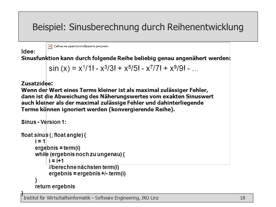 Institut für Wirtschaftsinformatik – Software Engineering, JKU Linz 18 Beispiel: Sinusberechnung durch Reihenentwicklung Idee : Sinusfunktion kann durch folgende Reihe beliebig genau angenähert werden: sin (x) = x 1 /1.