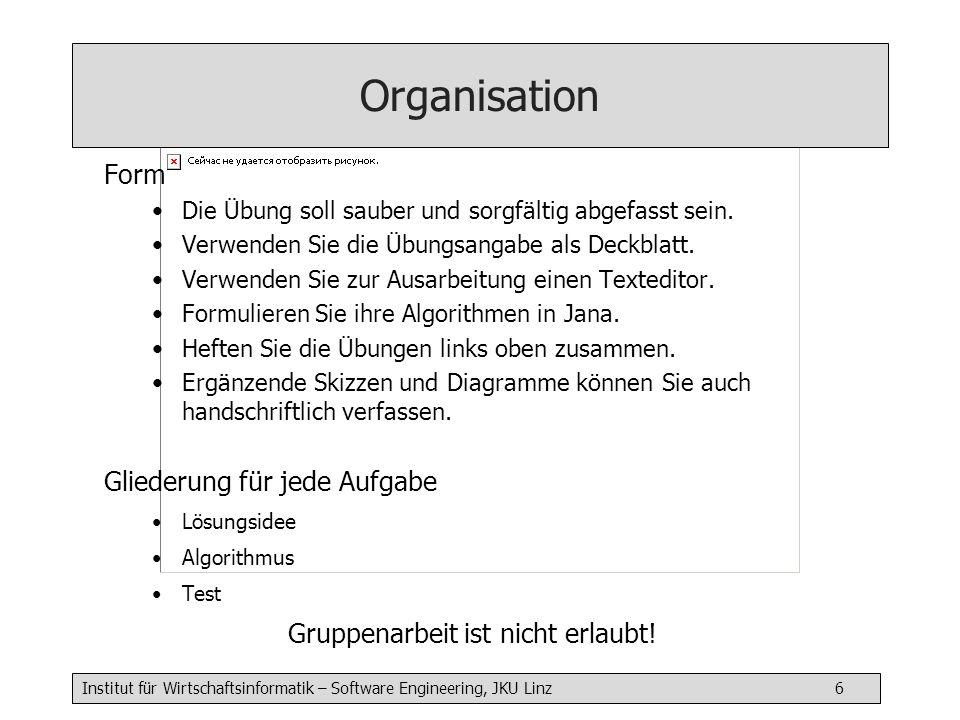 Institut für Wirtschaftsinformatik – Software Engineering, JKU Linz 6 Organisation Form Die Übung soll sauber und sorgfältig abgefasst sein.