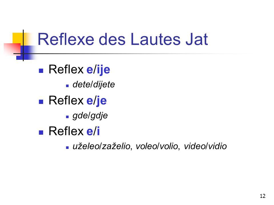 12 Reflexe des Lautes Jat Reflex e/ije dete/dijete Reflex e/je gde/gdje Reflex e/i uželeo/zaželio, voleo/volio, video/vidio