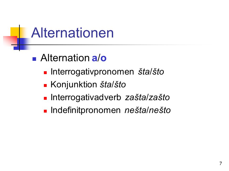 7 Alternationen Alternation a/o Interrogativpronomen šta/što Konjunktion šta/što Interrogativadverb zašta/zašto Indefinitpronomen nešta/nešto