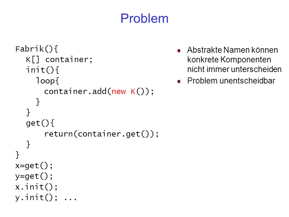 Problem Fabrik(){ K[] container; init(){ loop{ container.add(new K()); } get(){ return(container.get()); } x=get(); y=get(); x.init(); y.init();...