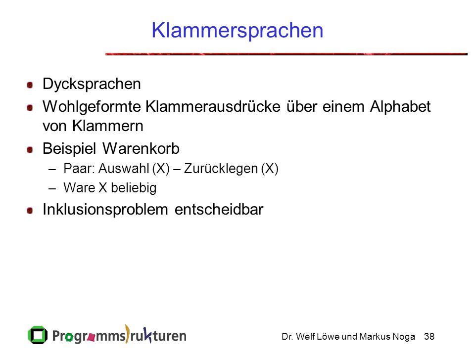 Dr. Welf Löwe und Markus Noga38 Klammersprachen Dycksprachen Wohlgeformte Klammerausdrücke über einem Alphabet von Klammern Beispiel Warenkorb –Paar: