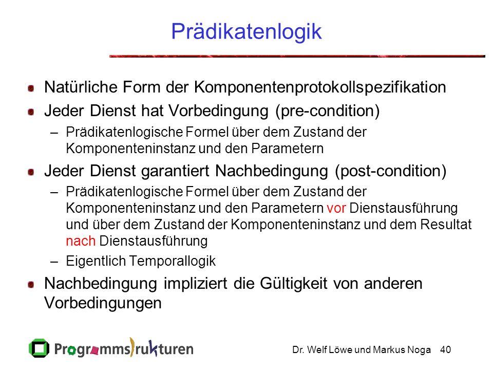 Dr. Welf Löwe und Markus Noga40 Prädikatenlogik Natürliche Form der Komponentenprotokollspezifikation Jeder Dienst hat Vorbedingung (pre-condition) –P