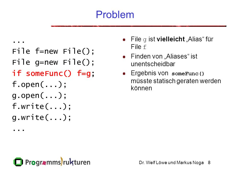 Dr. Welf Löwe und Markus Noga8 Problem... File f=new File(); File g=new File(); if someFunc() f=g; f.open(...); g.open(...); f.write(...); g.write(...