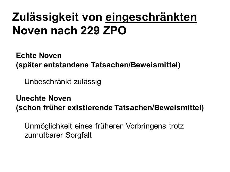 Echte Noven (später entstandene Tatsachen/Beweismittel) Unbeschränkt zulässig Unechte Noven (schon früher existierende Tatsachen/Beweismittel) Unmöglichkeit eines früheren Vorbringens trotz zumutbarer Sorgfalt Zulässigkeit von eingeschränkten Noven nach 229 ZPO