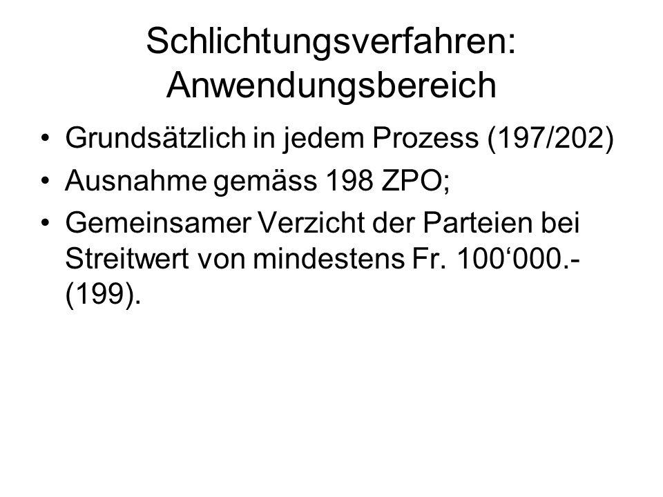 Schlichtungsverfahren: Anwendungsbereich Grundsätzlich in jedem Prozess (197/202) Ausnahme gemäss 198 ZPO; Gemeinsamer Verzicht der Parteien bei Streitwert von mindestens Fr.