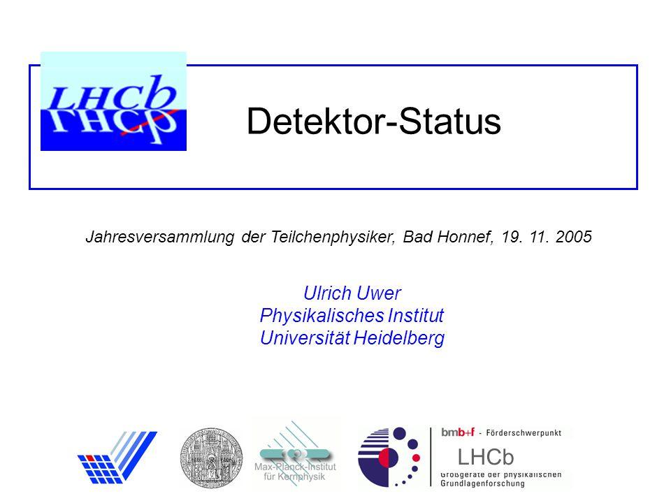 Detektor-Status LHCb Ulrich Uwer Physikalisches Institut Universität Heidelberg Jahresversammlung der Teilchenphysiker, Bad Honnef, 19.
