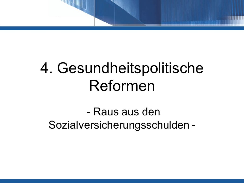 4. Gesundheitspolitische Reformen - Raus aus den Sozialversicherungsschulden -