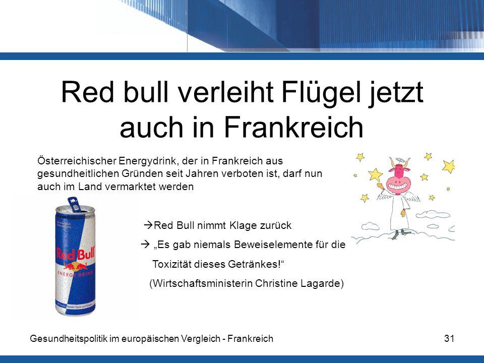"""Gesundheitspolitik im europäischen Vergleich - Frankreich31 Red bull verleiht Flügel jetzt auch in Frankreich Österreichischer Energydrink, der in Frankreich aus gesundheitlichen Gründen seit Jahren verboten ist, darf nun auch im Land vermarktet werden  Red Bull nimmt Klage zurück  """"Es gab niemals Beweiselemente für die Toxizität dieses Getränkes! (Wirtschaftsministerin Christine Lagarde)"""