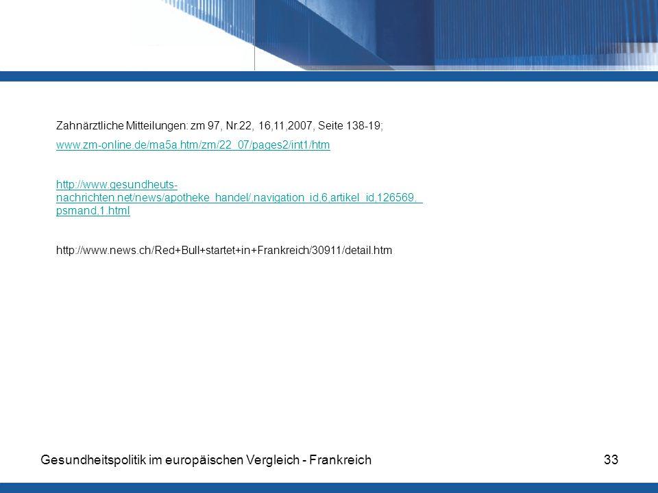 Gesundheitspolitik im europäischen Vergleich - Frankreich33 Zahnärztliche Mitteilungen: zm 97, Nr.22, 16,11,2007, Seite 138-19; www.zm-online.de/ma5a.htm/zm/22_07/pages2/int1/htm http://www.gesundheuts- nachrichten.net/news/apotheke_handel/,navigation_id,6,artikel_id,126569,_ psmand,1.html http://www.news.ch/Red+Bull+startet+in+Frankreich/30911/detail.htm