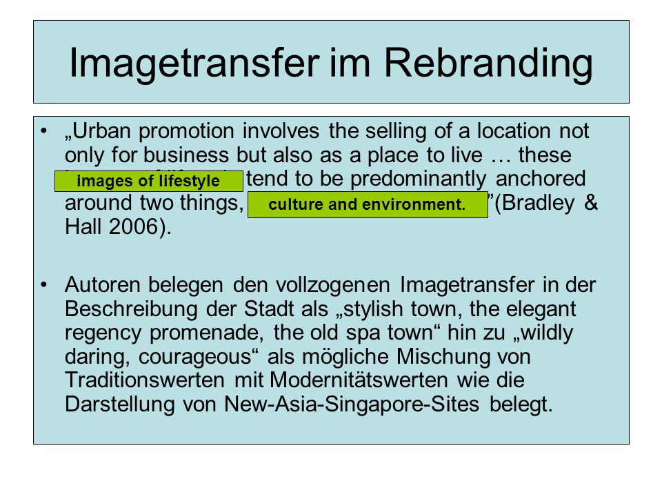 "Imagetransfer im Rebranding ""Urban promotion involves the selling of a location not only for business but also as a place to live … these images of lifestyle tend to be predominantly anchored around two things, culture and environment (Bradley & Hall 2006)."