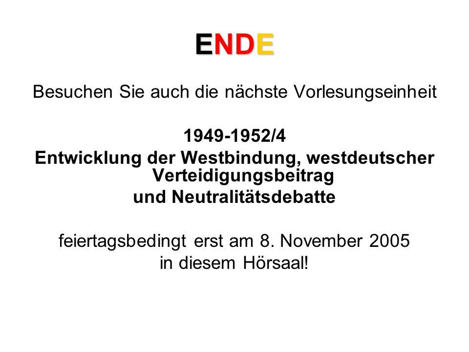 ENDE Besuchen Sie auch die nächste Vorlesungseinheit 1949-1952/4 Entwicklung der Westbindung, westdeutscher Verteidigungsbeitrag und Neutralitätsdebatte feiertagsbedingt erst am 8.