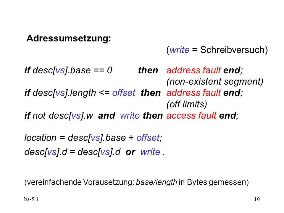 bs-5.410 Adressumsetzung: (write = Schreibversuch) if desc[vs].base == 0 then address fault end; (non-existent segment) if desc[vs].length <= offset t