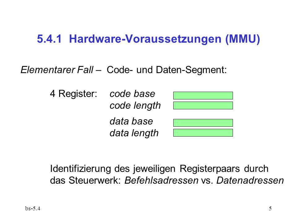 bs-5.416 Adressraumumschaltung bei Prozesswechsel (5.1.2  )5.1.2  dirty bits aus den Deskriptor-Registern der MMU in die Segmenttabelle retten (or !)  base/length des neuen aktiven Prozesses aus der Segmenttabelle in die Deskriptor-Register laden – nach Maßgabe der Segmentliste  w-Bits in den Deskriptor-Registern setzen – nach Maßgabe der Segmentliste