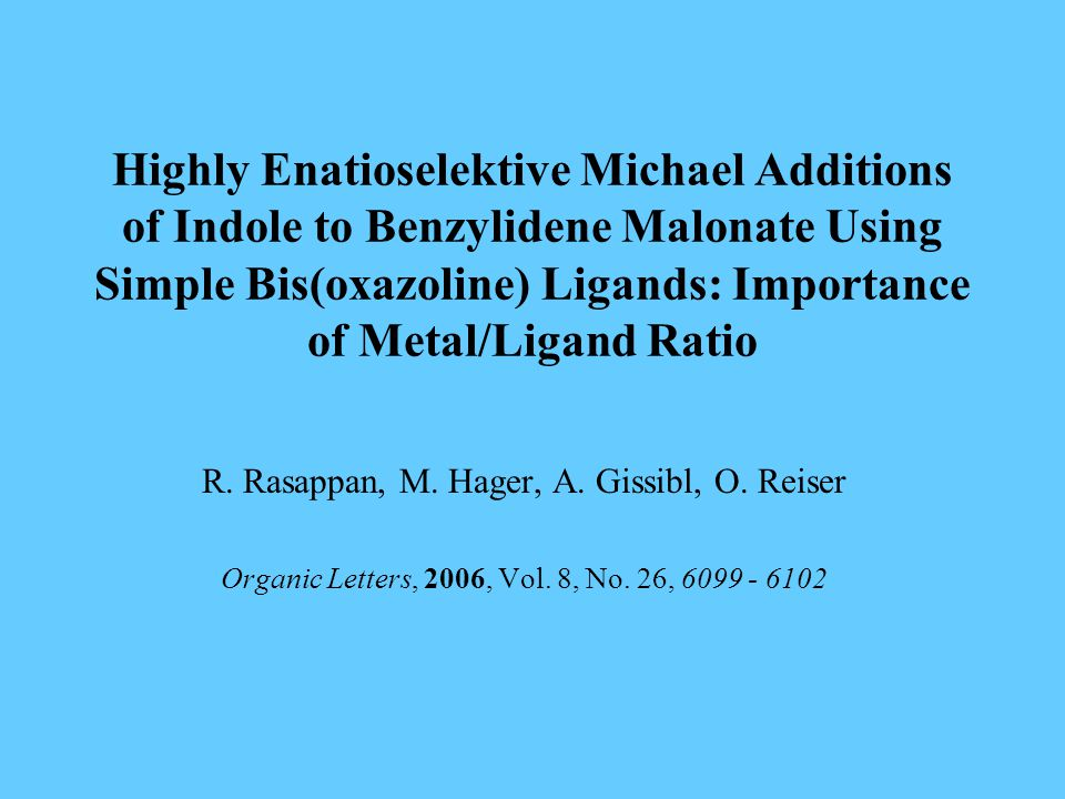 Highly Enatioselektive Michael Additions of Indole to Benzylidene Malonate Using Simple Bis(oxazoline) Ligands: Importance of Metal/Ligand Ratio R.