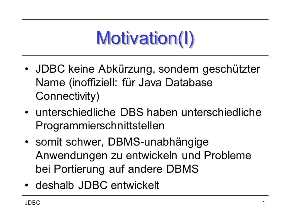 JDBC1 Motivation(I) JDBC keine Abkürzung, sondern geschützter Name (inoffiziell: für Java Database Connectivity) unterschiedliche DBS haben unterschiedliche Programmierschnittstellen somit schwer, DBMS-unabhängige Anwendungen zu entwickeln und Probleme bei Portierung auf andere DBMS deshalb JDBC entwickelt