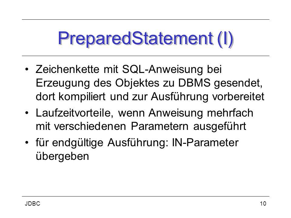 JDBC10 PreparedStatement (I) Zeichenkette mit SQL-Anweisung bei Erzeugung des Objektes zu DBMS gesendet, dort kompiliert und zur Ausführung vorbereitet Laufzeitvorteile, wenn Anweisung mehrfach mit verschiedenen Parametern ausgeführt für endgültige Ausführung: IN-Parameter übergeben