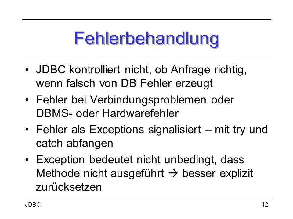 JDBC12 Fehlerbehandlung JDBC kontrolliert nicht, ob Anfrage richtig, wenn falsch von DB Fehler erzeugt Fehler bei Verbindungsproblemen oder DBMS- oder Hardwarefehler Fehler als Exceptions signalisiert – mit try und catch abfangen Exception bedeutet nicht unbedingt, dass Methode nicht ausgeführt  besser explizit zurücksetzen