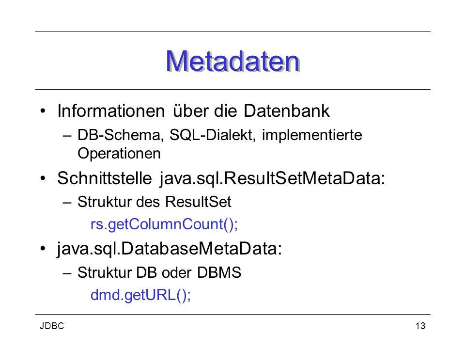 JDBC13 Metadaten Informationen über die Datenbank –DB-Schema, SQL-Dialekt, implementierte Operationen Schnittstelle java.sql.ResultSetMetaData: –Struktur des ResultSet rs.getColumnCount(); java.sql.DatabaseMetaData: –Struktur DB oder DBMS dmd.getURL();