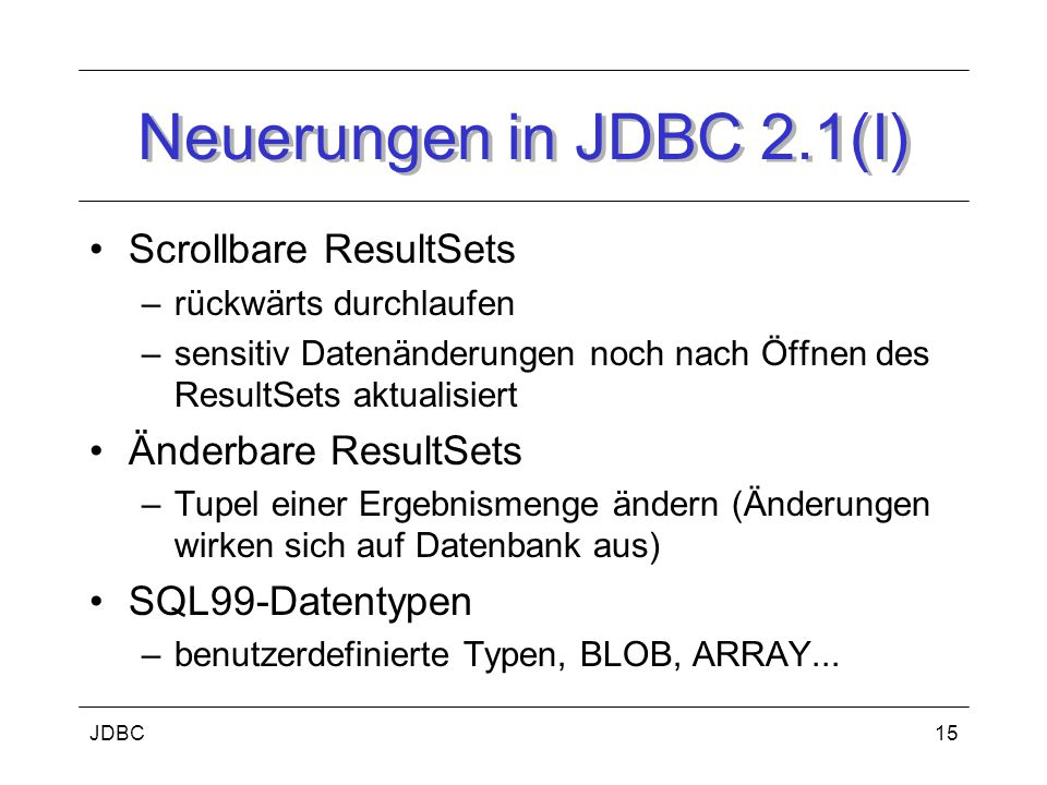 JDBC15 Neuerungen in JDBC 2.1(I) Scrollbare ResultSets –rückwärts durchlaufen –sensitiv Datenänderungen noch nach Öffnen des ResultSets aktualisiert Änderbare ResultSets –Tupel einer Ergebnismenge ändern (Änderungen wirken sich auf Datenbank aus) SQL99-Datentypen –benutzerdefinierte Typen, BLOB, ARRAY...