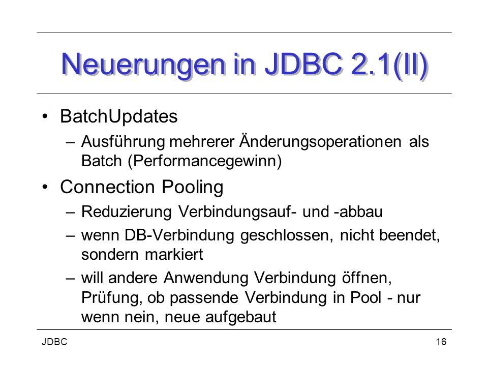 JDBC16 Neuerungen in JDBC 2.1(II) BatchUpdates –Ausführung mehrerer Änderungsoperationen als Batch (Performancegewinn) Connection Pooling –Reduzierung Verbindungsauf- und -abbau –wenn DB-Verbindung geschlossen, nicht beendet, sondern markiert –will andere Anwendung Verbindung öffnen, Prüfung, ob passende Verbindung in Pool - nur wenn nein, neue aufgebaut