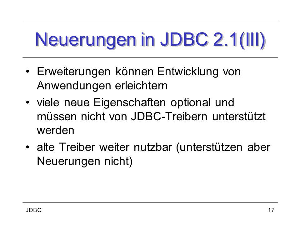 JDBC17 Neuerungen in JDBC 2.1(III) Erweiterungen können Entwicklung von Anwendungen erleichtern viele neue Eigenschaften optional und müssen nicht von JDBC-Treibern unterstützt werden alte Treiber weiter nutzbar (unterstützen aber Neuerungen nicht)