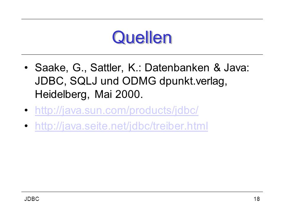 JDBC18 Quellen Saake, G., Sattler, K.: Datenbanken & Java: JDBC, SQLJ und ODMG dpunkt.verlag, Heidelberg, Mai 2000.