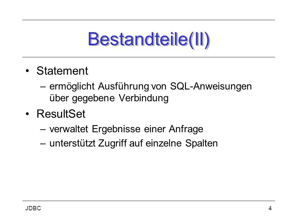 JDBC4 Bestandteile(II) Statement –ermöglicht Ausführung von SQL-Anweisungen über gegebene Verbindung ResultSet –verwaltet Ergebnisse einer Anfrage –unterstützt Zugriff auf einzelne Spalten