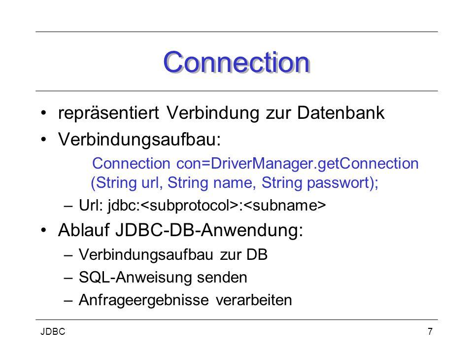 JDBC7 Connection repräsentiert Verbindung zur Datenbank Verbindungsaufbau: Connection con=DriverManager.getConnection (String url, String name, String passwort); –Url: jdbc: : Ablauf JDBC-DB-Anwendung: –Verbindungsaufbau zur DB –SQL-Anweisung senden –Anfrageergebnisse verarbeiten