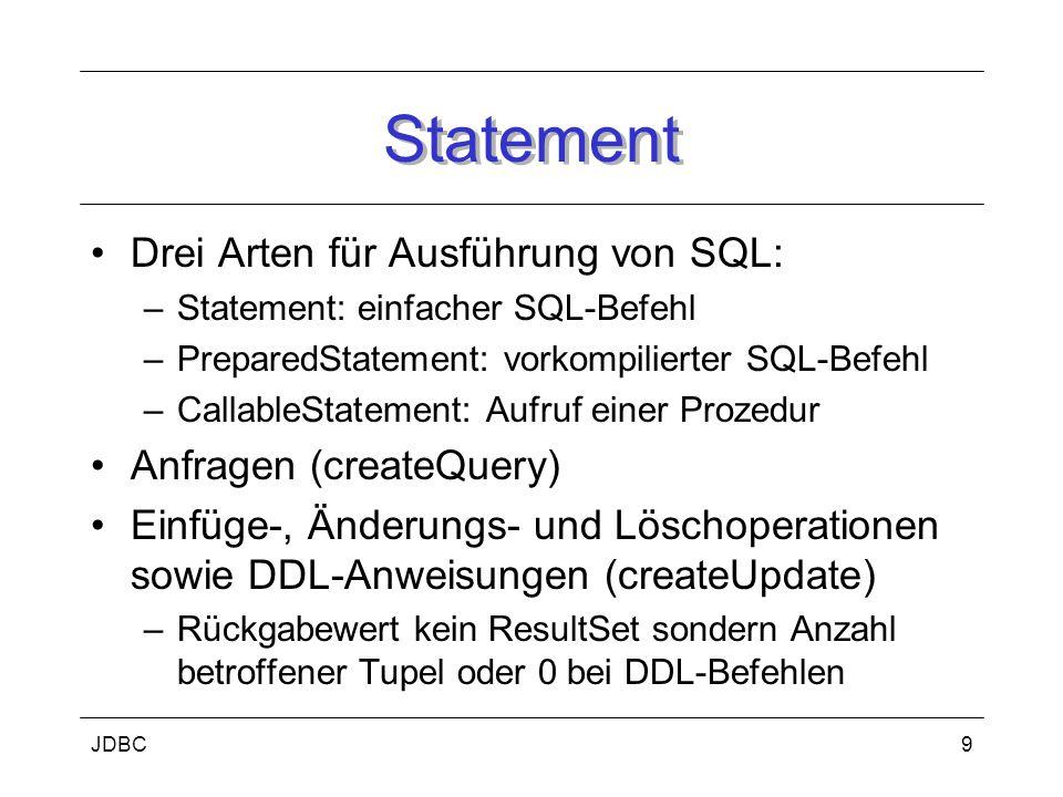 JDBC9 Statement Drei Arten für Ausführung von SQL: –Statement: einfacher SQL-Befehl –PreparedStatement: vorkompilierter SQL-Befehl –CallableStatement: Aufruf einer Prozedur Anfragen (createQuery) Einfüge-, Änderungs- und Löschoperationen sowie DDL-Anweisungen (createUpdate) –Rückgabewert kein ResultSet sondern Anzahl betroffener Tupel oder 0 bei DDL-Befehlen