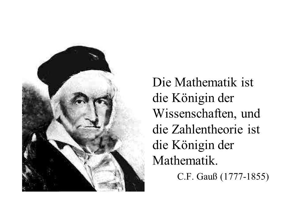 Die Mathematik ist die Königin der Wissenschaften, und die Zahlentheorie ist die Königin der Mathematik. C.F. Gauß (1777-1855)