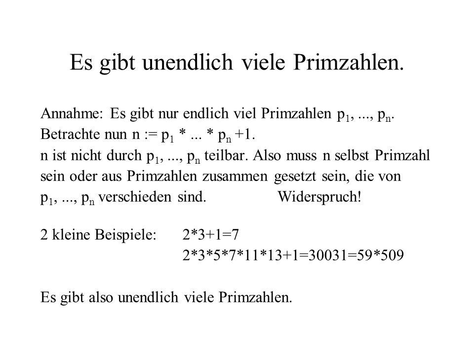 Es gibt unendlich viele Primzahlen. Annahme: Es gibt nur endlich viel Primzahlen p 1,..., p n. Betrachte nun n := p 1 *... * p n +1. n ist nicht durch