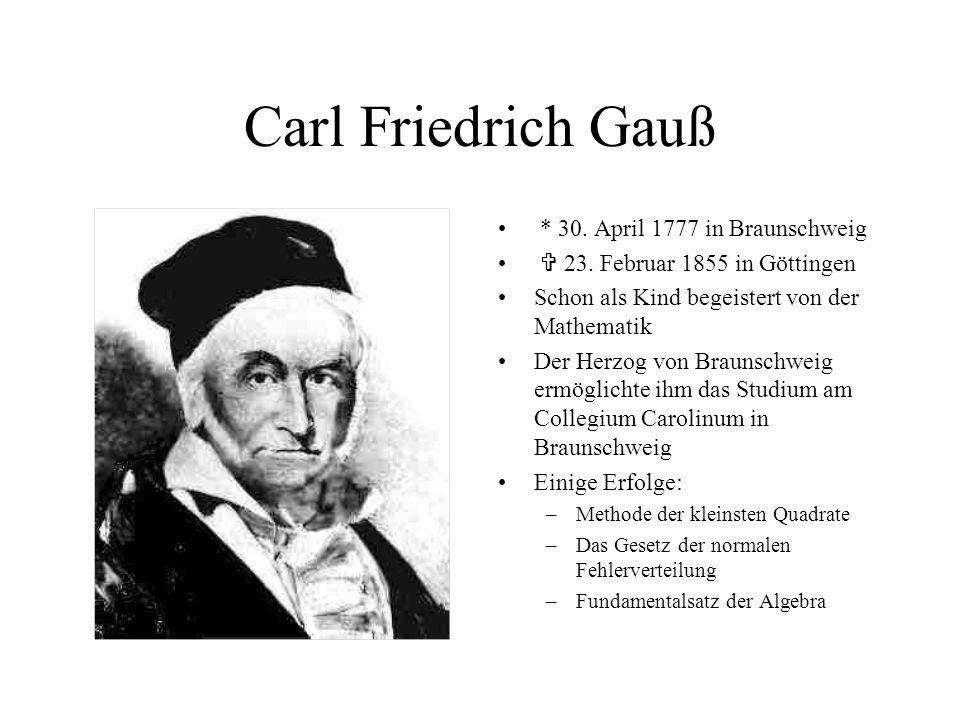 Carl Friedrich Gauß * 30. April 1777 in Braunschweig  23. Februar 1855 in Göttingen Schon als Kind begeistert von der Mathematik Der Herzog von Braun